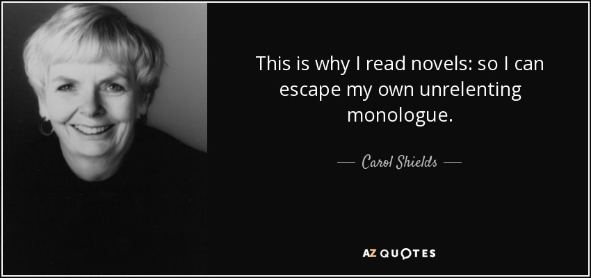 quote-this-is-why-i-read-novels-so-i-can-escape-my-own-unrelenting-monologue-carol-shields-35-98-43