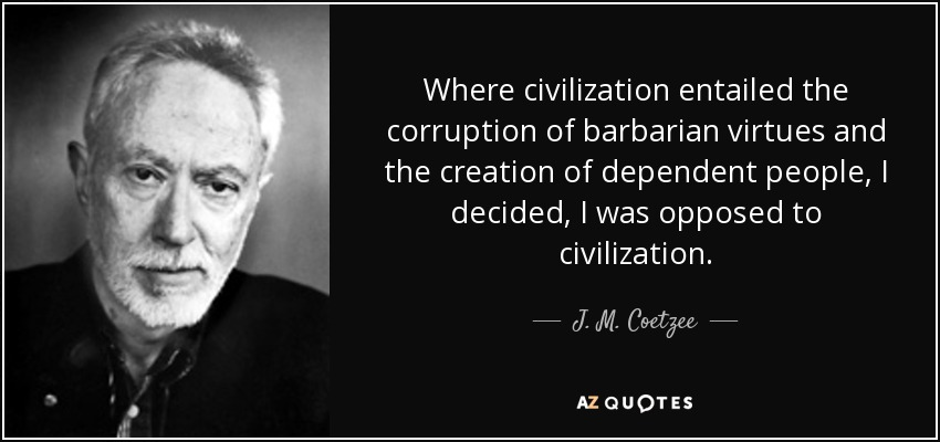 quote-where-civilization-entailed-the-corruption-of-barbarian-virtues-and-the-creation-of-j-m-coetzee-45-57-71