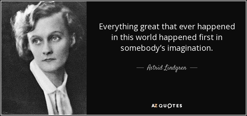 quote-everything-great-that-ever-happened-in-this-world-happened-first-in-somebody-s-imagination-astrid-lindgren-105-76-01