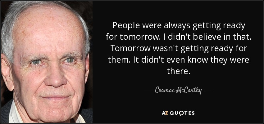 quote-people-were-always-getting-ready-for-tomorrow-i-didn-t-believe-in-that-tomorrow-wasn-cormac-mccarthy-34-49-08