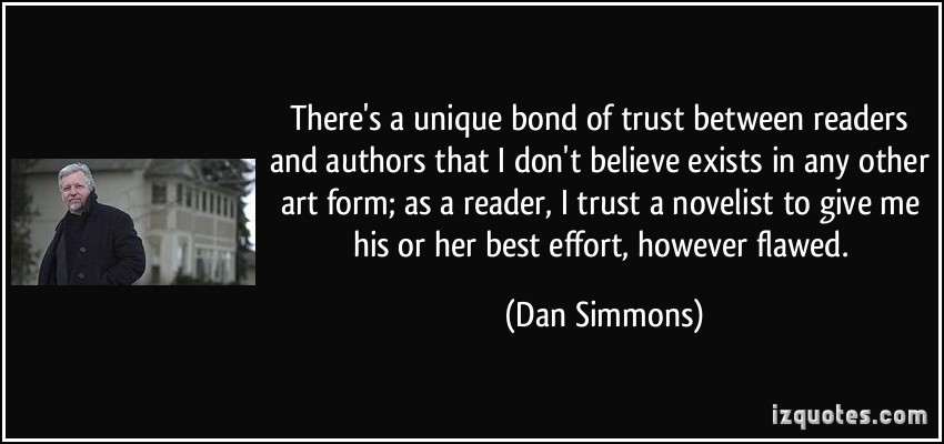 quote-there-s-a-unique-bond-of-trust-between-readers-and-authors-that-i-don-t-believe-exists-in-any-other-dan-simmons-171128