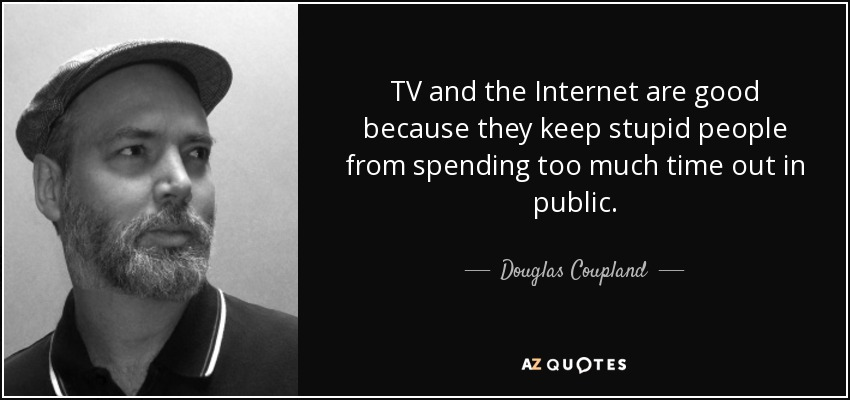 quote-tv-and-the-internet-are-good-because-they-keep-stupid-people-from-spending-too-much-douglas-coupland-35-52-74